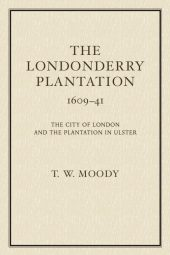 The Londonderry Plantation 1609-41: The city of London and the Plantation in Ulster