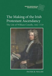 The Making of the Irish Protestant Ascendancy: The Life of William Conolly, 1662-1729