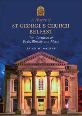 A History of St. George's Church Belfast: Two Centuries of Faith, Worship and Music
