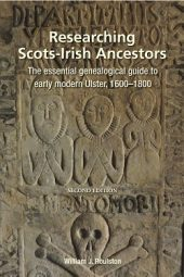 Researching Scots-Irish Ancestors: The Essential Genealogical Guide to Early Modern Ulster, 1600–1800 (Second Edition) (eBook)