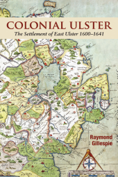 Colonial Ulster: The Settlement of East Ulster 1600–1641