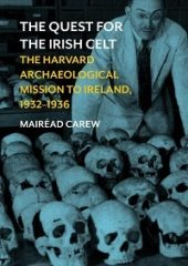 The Quest for the Irish Celt: The Harvard Archaeological Mission to Ireland, 1932-1936